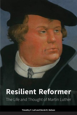 Resilient Reformer: The Life and Thought of Martin Luther  -     By: Timothy F. Lull, Derek R. Nelson