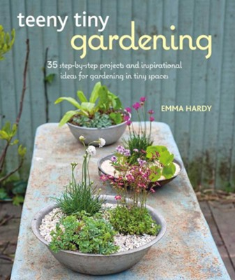Teeny Tiny Gardening: 35 step-by-step projects and inspirational ideas for gardening in tiny spaces  -     By: Emma Hardy