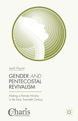 Gender and Pentecostal Revivalism: Making a Female Ministry in the Early Twentieth Century  -     By: Leah Payne