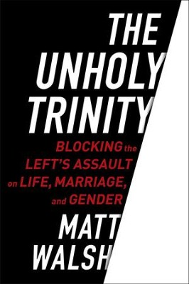 The Unholy Trinity: Blocking the Left's Assault on Life, Marriage, and Gender  -     By: Matt Walsh