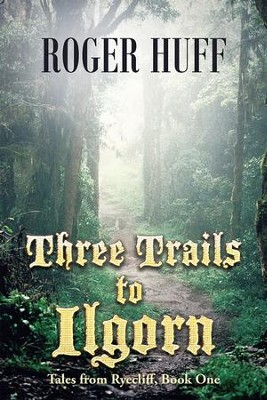Three Trails to Ilgorn: Tales from Ryecliff, Book One - eBook  -     By: Roger Huff