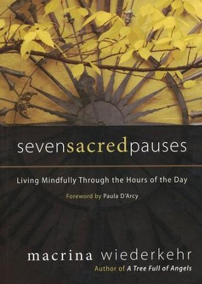 Seven Sacred Pauses: Living Mindfully Through the Hours of the Day  -     By: Macrina Wiederkehr