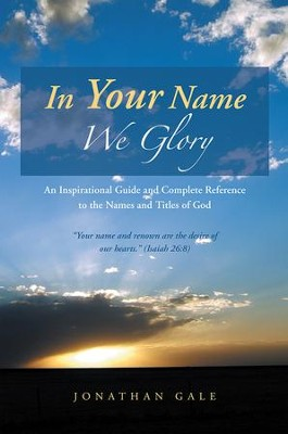 In Your Name We Glory: An Inspirational Guide and Complete Reference to the Names and Titles of God - eBook  -     By: Jonathan Gale