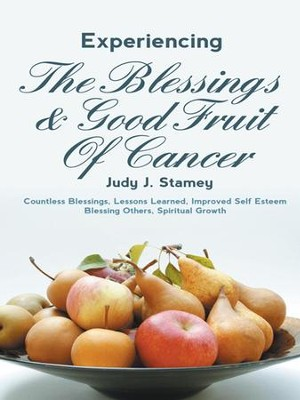 Experiencing the Blessings and Good Fruit of Cancer     -     By: Judy Stamey