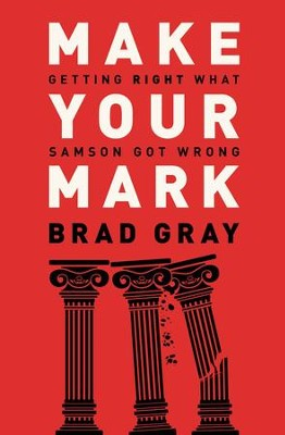 Make Your Mark: Getting Right What Samson Got Wrong - eBook  -     By: Brad Gray