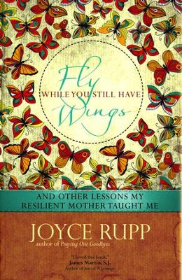 Fly While You Still Have Wings: And Other Lessons My Resilient Mother Taught Me  -     By: Joyce Rupp