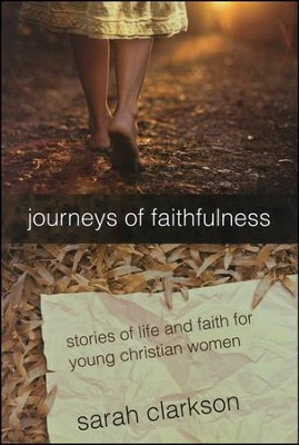 Journeys of Faithfulness: Stories of Life and Faith   for Young Christian Women, Revised Edition  -     By: Sarah Clarkson