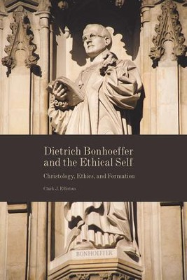 Dietrich Bonhoeffer and the Ethical Self: Christology, Ethics, and Formation  -     By: Clark J. Elliston