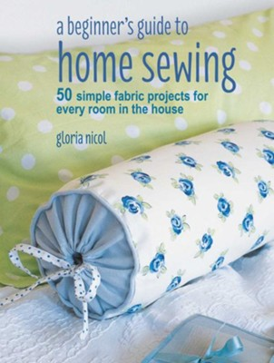 Beginner's Guide To Home Sewing  -     By: Gloria Nicol