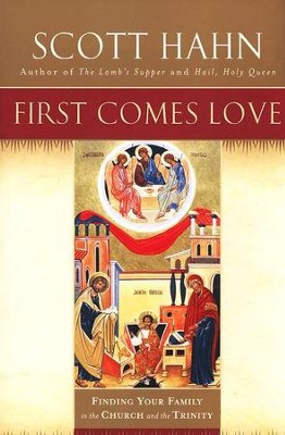 First Comes Love: Finding Your Family in the Church and the Trinity  -     By: Scott Hahn