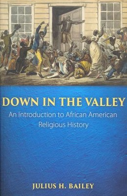 Down in the Valley: An Introduction to African American Religious History  -     By: Julius H. Bailey