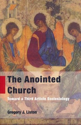 The Anointed Church: Toward a Third Article Ecclesiology  -     By: Gregory J. Liston