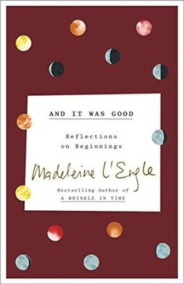 And It Was Good: Reflections on Beginnings  -     By: Madeleine L'Engle