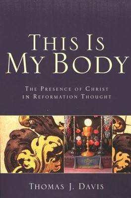 This Is My Body: The Presence of Christ in Reformation Thought - eBook  -     By: Thomas J. Davis