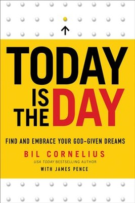 Today Is the Day: Find and Embrace Your God-Given Dreams - eBook  -     By: Bil Cornelius, James Pence