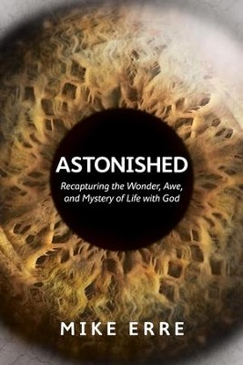 Astonished: Recapturing the Wonder, Awe, and Mystery of Life with God - eBook  -     By: Mike Erre