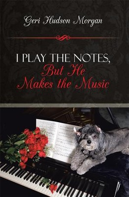 I PLAY THE NOTES ,BUT HE MAKES THE MUSIC - eBook  -     By: Geri Morgan