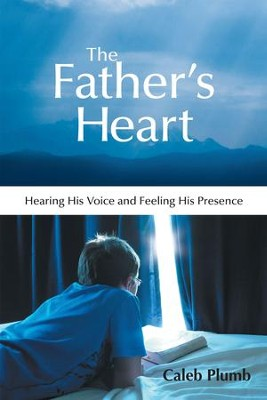 The Fathers Heart: Hearing His Voice and Feeling His Presence - eBook  -     By: Caleb Plumb