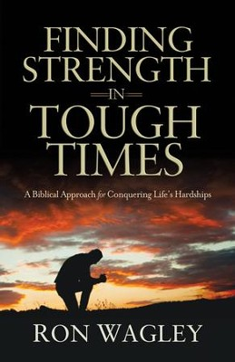 Finding Strength in Tough Times  -     By: Ron Wagley