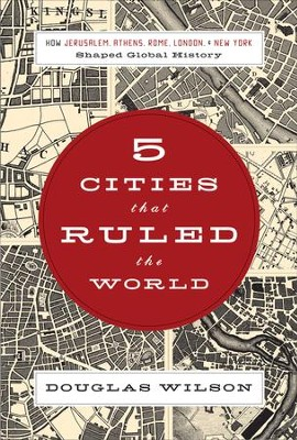 Five Cities that Ruled the World: How Jerusalem, Athens, Rome, London, and New York Shaped Global History - eBook  -     By: Douglas Wilson