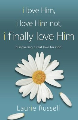 I Love Him. I Love Him Not. I Finally Love Him: Discovering a Real Love for God  -     By: Laurie Russell