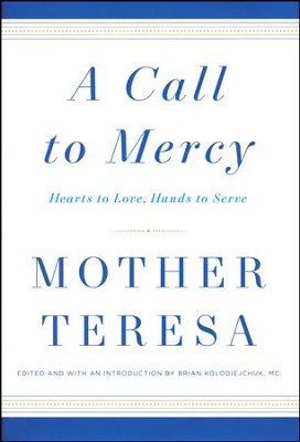 A Call to Mercy: Hearts to Love, Hands to Serve   -     Edited By: Brian Kolodiejchuk M.C.     By: Mother Teresa