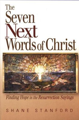 The Seven Next Words of Christ: Finding Hope in Resurrection Sayings  -     By: Shane Stanford