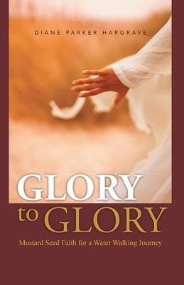Glory to Glory: Mustard Seed Faith for a Water Walking Journey - eBook  -     By: Diane Hargrave