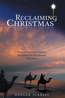 Reclaiming Christmas: How to Creatively Celebrate the Season That Has Become Excessmas - eBook  -     By: Ginger Jurries