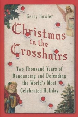 Christmas in the Crosshairs: Two Thousand Years of Denouncing and Defending   -     By: Gerry Bowler