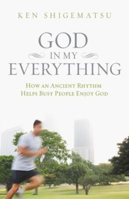 God in My Everything: How an Ancient Rhythm Helps Busy People Enjoy God  -     By: Ken Shigematsu