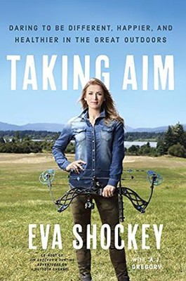 Taking Aim: Daring to Be Different, Happier, and Healthier in the Great Outdoors  -     By: Eva Shockey