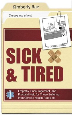 Sick and Tired: Empathy, Encouragement, and Practical Help for Those Suffering from Chronic Health Problems  -     By: Kimberly Rae
