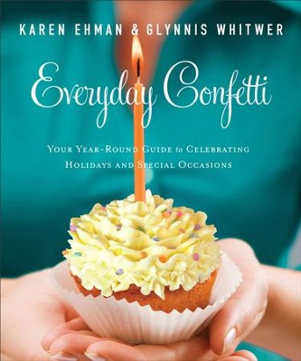 Everyday Confetti: Your Year-Round Guide to Celebrating Holidays and Special Occasions - eBook  -     By: Karen Ehman, Glynnis Whitwer