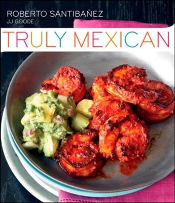 Truly Mexican: Essential Recipes and Techniques for Authentic Mexican Cooking  -     By: Roberto Santibanez, JJ Goode
