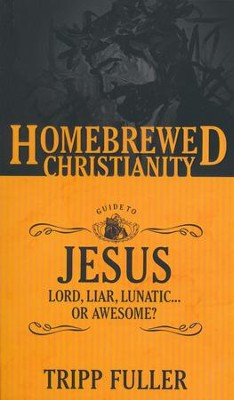 The Homebrewed Christianity Guide to Jesus: Lord, Liar, Lunatic...Or Awesome?  -     By: Tripp Fuller
