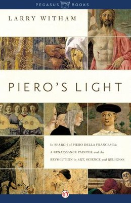 Piero's Light: In Search of Piero della Francesca: A Renaissance Painter and the Revolution in Art, Science and Religion - eBook  -     By: Larry Witham