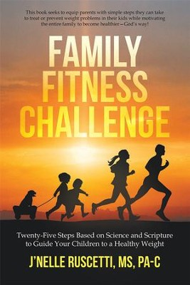 Family Fitness Challenge: Twenty-Five Steps Based on Science and Scripture to Guide Your Children to a Healthy Weight - eBook  -     By: J'nelle Ruscetti