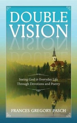 Double Vision: Seeing God in Everyday Life Through Devotions and Poetry  -     By: Frances Gregory Pasch