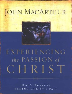 Experiencing the Passion of Christ                  -     By: John MacArthur