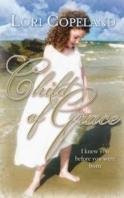 Child of Grace: I Knew You Before You Were Born - eBook  -     By: Lori Copeland