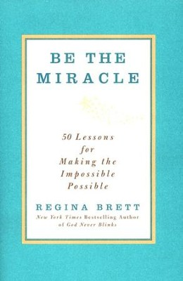 Be The Miracle: 50 Lessons for Making the Impossible, Possible  -     By: Regina Brett