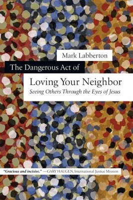 The Dangerous Act of Loving Your Neighbor: Seeing Others Through the Eyes of Jesus - eBook  -     By: Mark Labberton