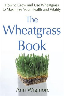 The Wheatgrass Book: How to Grow and Use Wheatgrass to Maximize Your Health and Vitality - eBook  -     By: Ann Wigmore