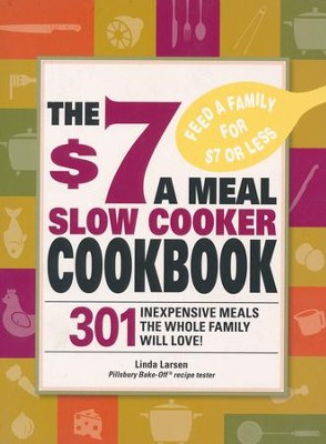 The $7 a Meal Slow Cooker Cookbook: 301 Delicious, Nutritious Recipes the Whole Family Will Love!  -     By: Linda Larsen