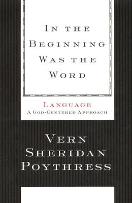 In the Beginning Was the Word: Language--A God-Centered Approach  -     By: Vern S. Poythress
