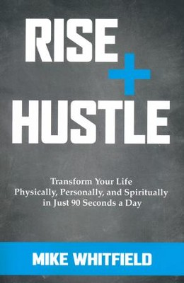 Rise and Hustle: Transform Your Life Physically, Personally, and Spiritually in Just 90 Seconds a Day  -     By: Mike Whitfield