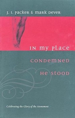 In My Place Condemned He Stood: Celebrating the Glory of the Atonement  -     By: J.I. Packer, Mark Dever