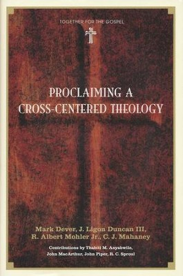 Proclaiming a Cross-Centered Theology  -     By: Mark Dever, J. Ligon Duncan III, R. Albert Mohler Jr., C.J. Mahaney