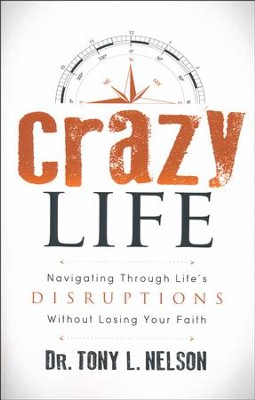 Crazy Life: Navigating Through Lifeas Disruptions Without Losing Your Faith  -     By: Tony L. Nelson
